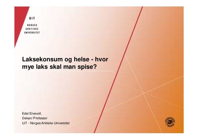 Laksekonsum og helse - hvor mye laks skal man spise?  Edel Elvevoll, Dekan/ Professor UiT - Norges Arktiske Universitet