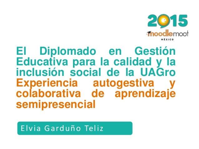 Elvia Garduño Teliz El Diplomado en Gestión Educativa para la calidad y la inclusión social de la UAGro Experiencia autoge...