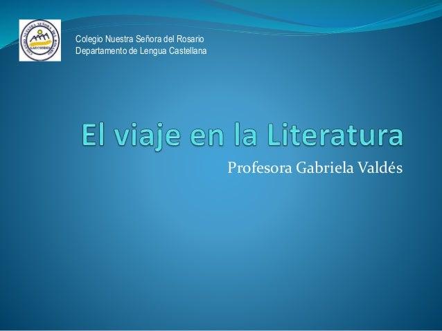 Profesora Gabriela Valdés Colegio Nuestra Señora del Rosario Departamento de Lengua Castellana