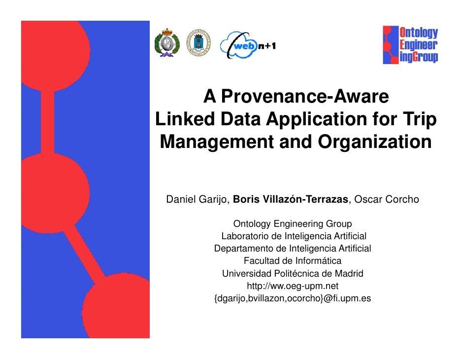 A Provenance-AwareLinked Data Application for TripManagement and Organization Daniel Garijo, Boris Villazón-Terrazas, Osca...