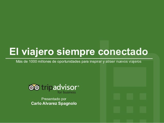 Presentado por Carlo Alvarez Spagnolo El viajero siempre conectado Más de 1000 millones de oportunidades para inspirar y a...
