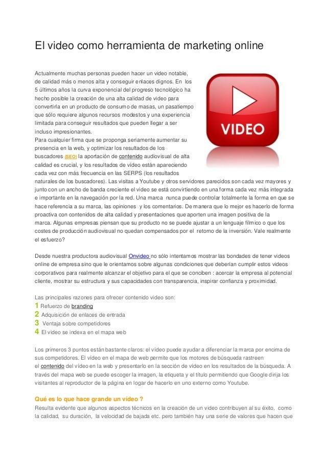 El video como herramienta de marketing onlineActualmente muchas personas pueden hacer un video notable,de calidad más o me...