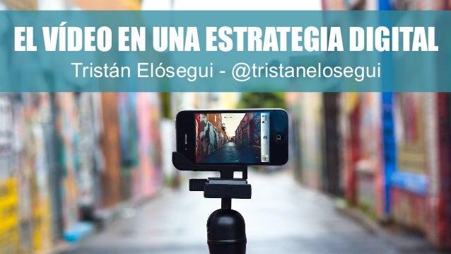 EL VÍDEO EN UNA ESTRATEGIA DIGITAL Tristán Elósegui - @tristanelosegui