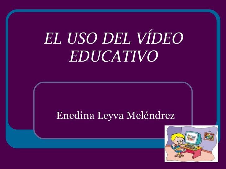 EL USO DEL VÍDEO EDUCATIVO Enedina Leyva Meléndrez