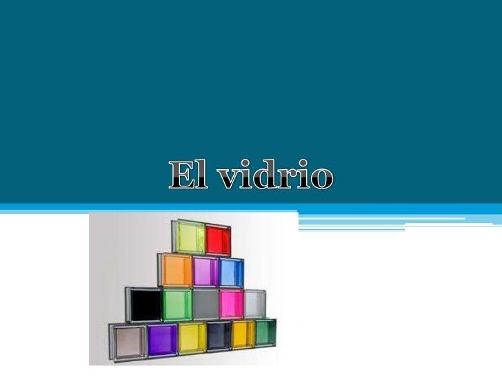 Vidrio• El vidrio es un material  inorgánico duro, frágil, transparente y amorfo que ocurre en  la naturaleza y también es...