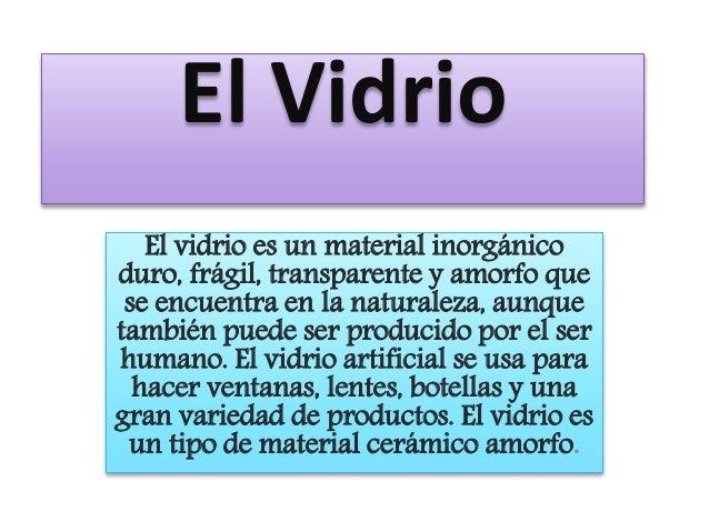 El Vidrio  El vidrio es un material inorgánico  duro, frágil, transparente y amorfo que  se encuentra en la naturaleza, au...