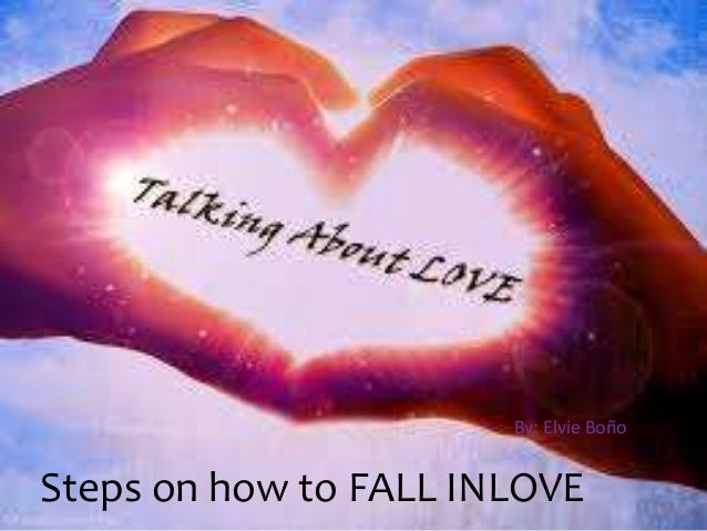 Steps on how to FALL INLOVE By: Elvie Boño