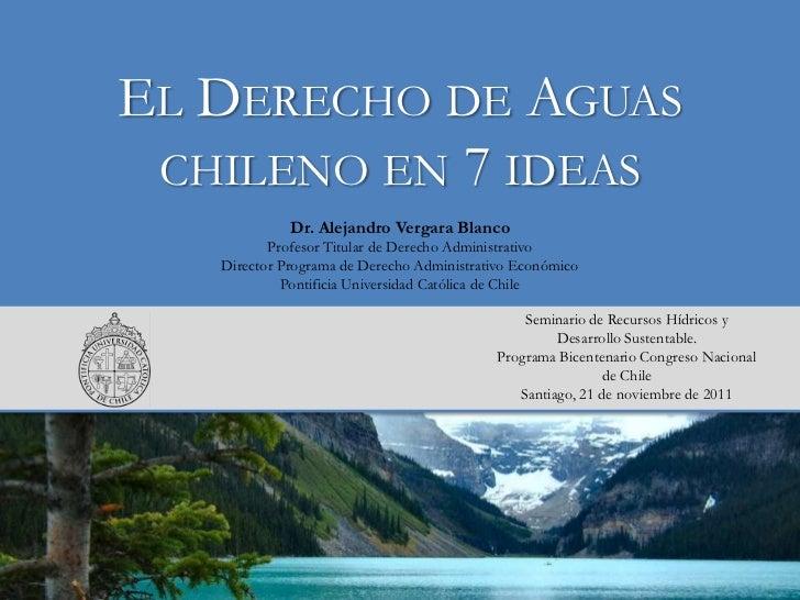 EL DERECHO DE AGUAS CHILENO EN 7 IDEAS             Dr. Alejandro Vergara Blanco          Profesor Titular de Derecho Admin...