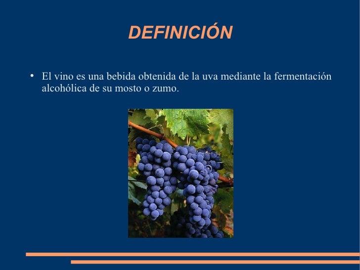 DEFINICIÓN <ul><li>El vino es una bebida obtenida de la uva mediante la fermentación alcohólica de su mosto o zumo. </li><...