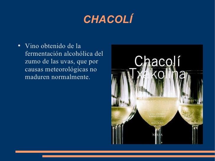 CHACOLÍ <ul><li>Vino obtenido de la fermentación alcohólica del zumo de las uvas, que por causas meteorológicas no maduren...