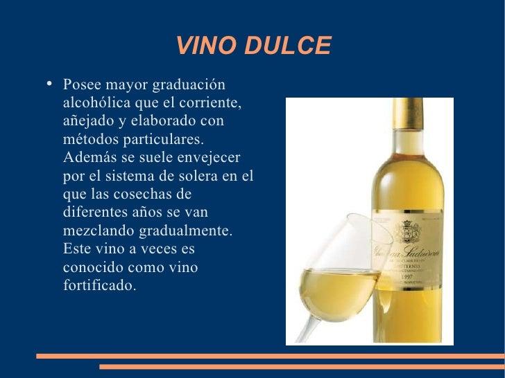 VINO DULCE <ul><li>Posee mayor graduación alcohólica que el corriente, añejado y elaborado con métodos particulares. Ademá...
