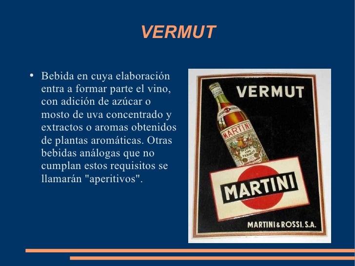 VERMUT <ul><li>Bebida en cuya elaboración entra a formar parte el vino, con adición de azúcar o mosto de uva concentrado y...
