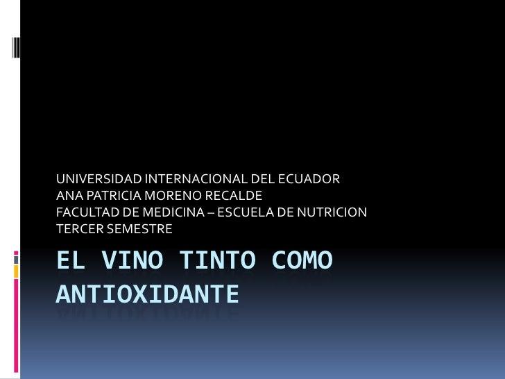 EL VINO TINTO COMO ANTIOXIDANTE <br />UNIVERSIDAD INTERNACIONAL DEL ECUADOR<br />ANA PATRICIA MORENO RECALDE <br />FACULTA...