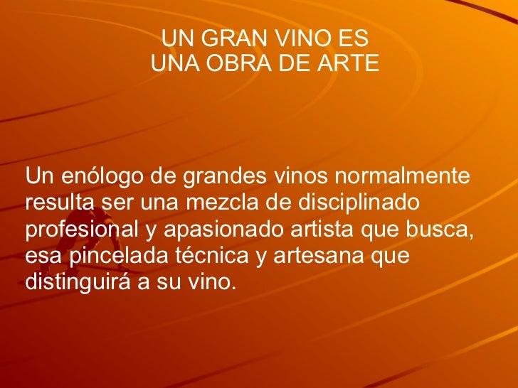 UN GRAN VINO ES UNA OBRA DE ARTE Un enólogo de grandes vinos normalmente resulta ser una mezcla de disciplinado profesiona...