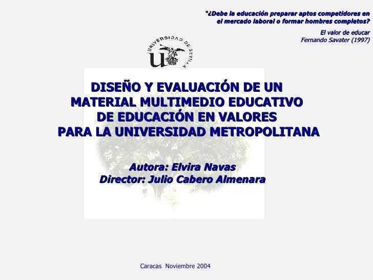 DISEÑO Y EVALUACIÓN DE UN  MATERIAL MULTIMEDIO EDUCATIVO  DE EDUCACIÓN EN VALORES  PARA LA UNIVERSIDAD METROPOLITANA Autor...