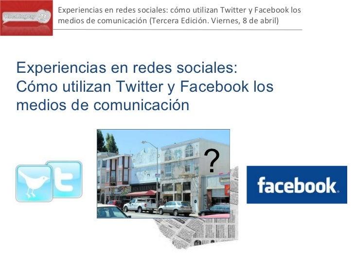 Experiencias en redes sociales:  Cómo utilizan Twitter y Facebook los medios de comunicación ? Experiencias en redes socia...