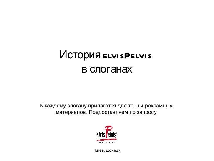 История elvisPelvis  в слоганах Киев, Донецк К каждому слогану прилагется две тонны рекламных материалов. Предоставляем по...