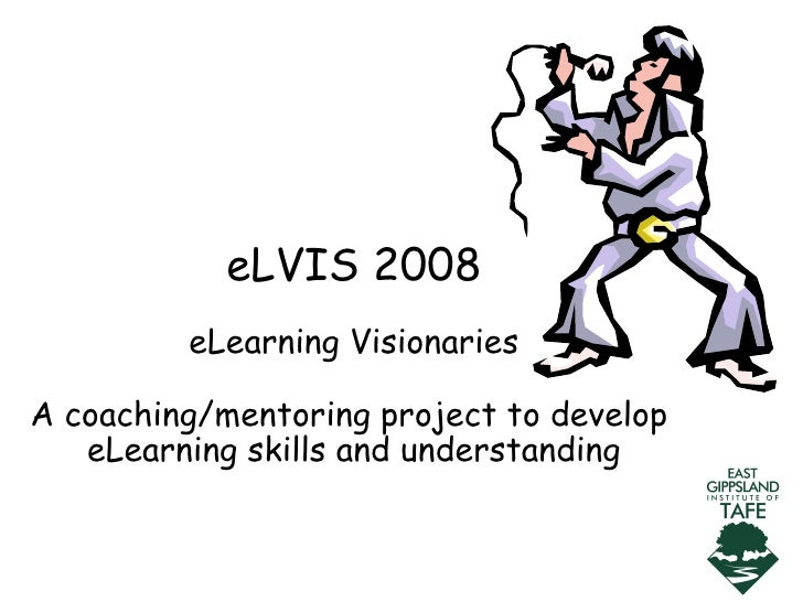 eLVIS 2008 eLearning Visionaries A coaching/mentoring project to develop  eLearning skills and understanding