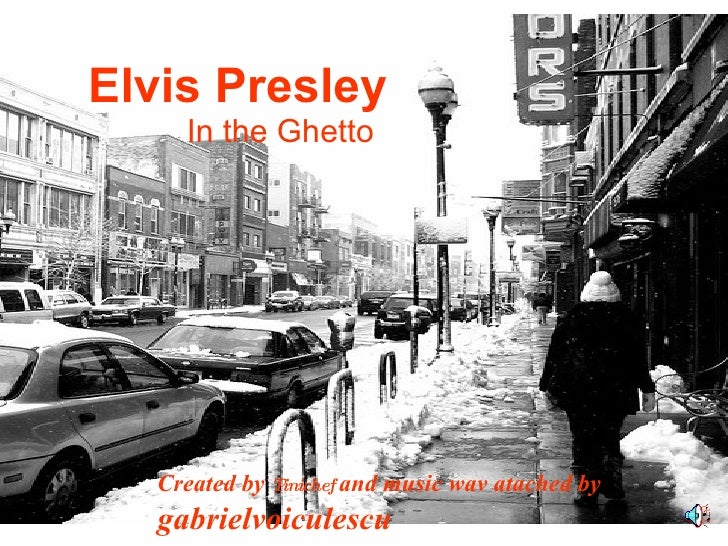 Elvis Presley In the Ghetto Created by  Tinichef   and music wav atached by  gabrielvoiculescu