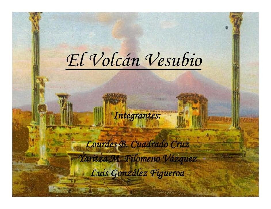 El Volcán Vesubio           Integrantes:    Lourdes B. Cuadrado Cruz  Yaritza M. Filomeno Vázquez     Luis González Figuer...