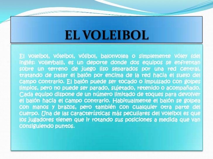 EL VOLEIBOL<br />    Elvoleibol,vóleibol,vólibol,balonvoleao simplementevóley(del inglés:volleyball), es undeport...
