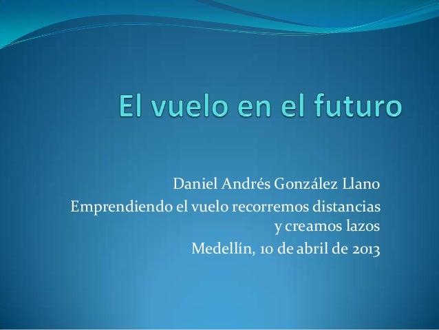 Daniel Andrés González LlanoEmprendiendo el vuelo recorremos distancias                            y creamos lazos        ...