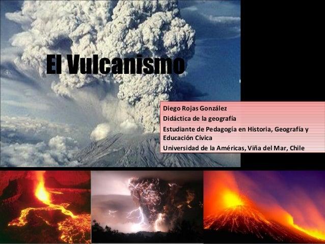 El Vulcanismo Diego Rojas González Didáctica de la geografía Estudiante de Pedagogía en Historia, Geografía y Educación Cí...