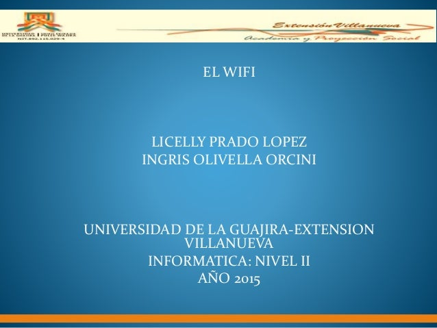 EL WIFI LICELLY PRADO LOPEZ INGRIS OLIVELLA ORCINI UNIVERSIDAD DE LA GUAJIRA-EXTENSION VILLANUEVA INFORMATICA: NIVEL II AÑ...