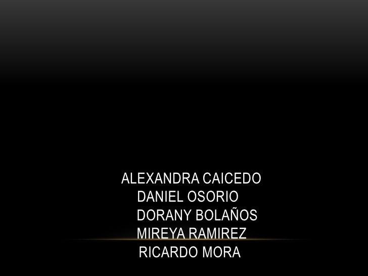 ALEXANDRA CAICEDO  DANIEL OSORIO  DORANY BOLAÑOS  MIREYA RAMIREZ  RICARDO MORA