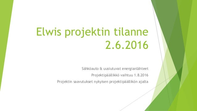 Elwis projektin tilanne 2.6.2016 Sähköauto & uusiutuvat energianlähteet Projektipäällikkö vaihtuu 1.8.2016 Projektin saavu...