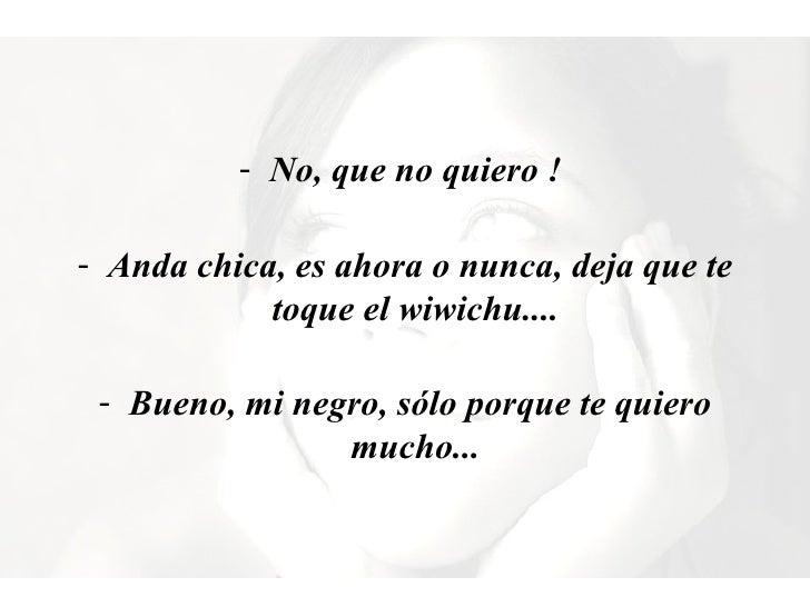 <ul><li>No, que no quiero ! </li></ul><ul><li>Anda chica, es ahora o nunca, deja que te toque elwiwichu.... </li></ul><...