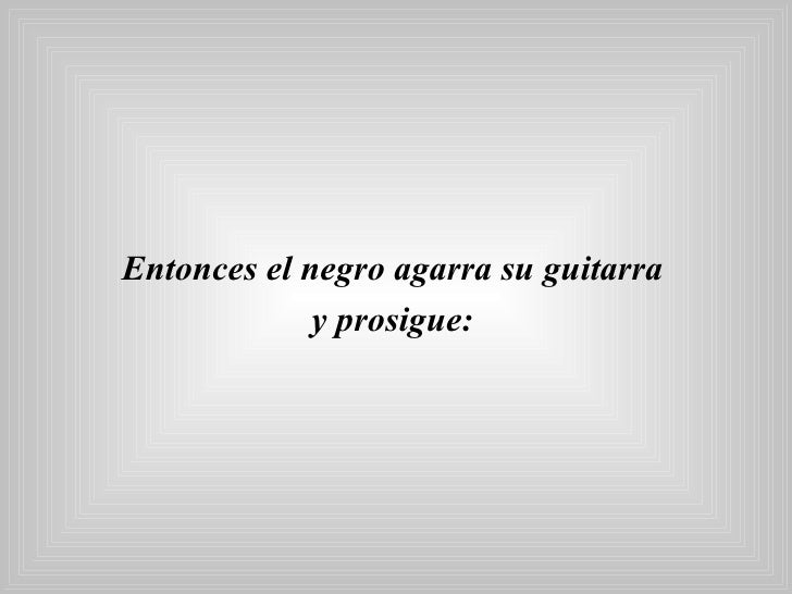 <ul><li>Entonces el negro agarra su guitarra  </li></ul><ul><li>y prosigue:   </li></ul>