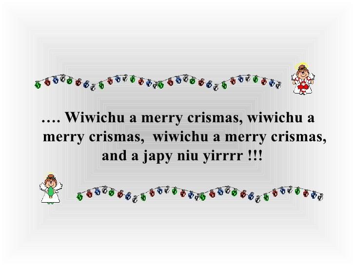 <ul><li>… .Wiwichu a merry crismas, wiwichu a merry crismas, wiwichu a merry crismas, and a japy niu yirrrr !!!  </li><...