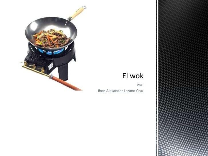 Por:<br />Jhon Alexander Lozano Cruz<br />El wok<br />
