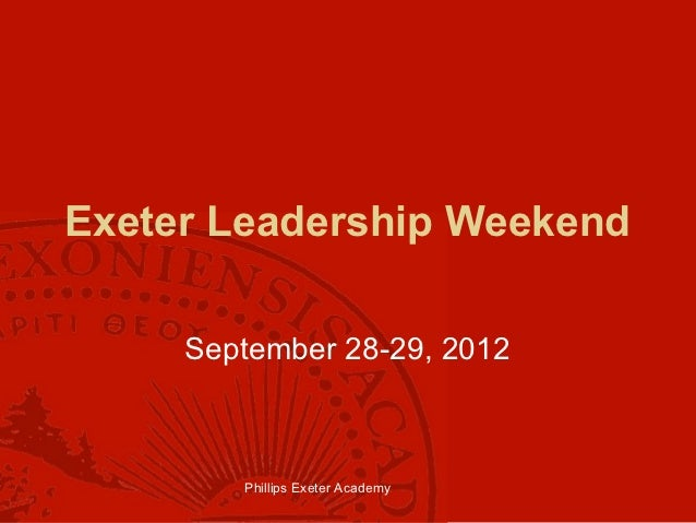 Exeter Leadership Weekend     September 28-29, 2012        Phillips Exeter Academy