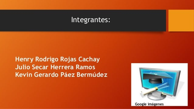 Integrantes:  Henry Rodrigo Rojas Cachay  Julio Secar Herrera Ramos  Kevin Gerardo Páez Bermúdez  Google imágenes