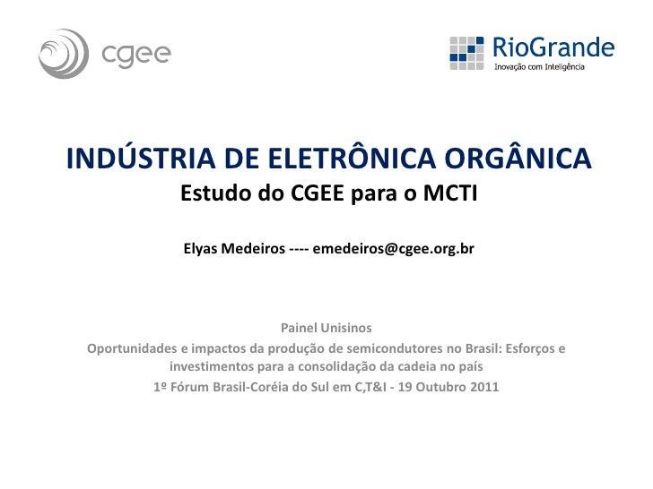 INDÚSTRIA DE ELETRÔNICA ORGÂNICA               Estudo do CGEE para o MCTI                Elyas Medeiros ---- emedeiros@cge...