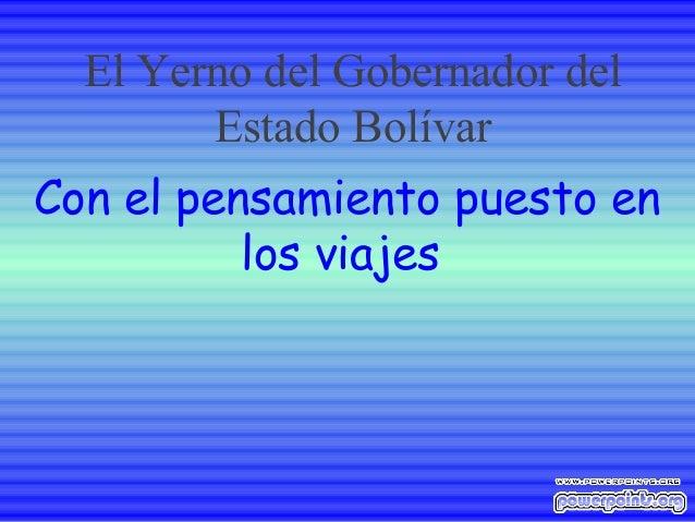 Con el pensamiento puesto enlos viajesEl Yerno del Gobernador delEstado Bolívar