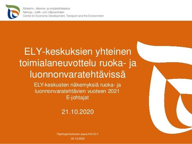 ELY-keskuksien yhteinen toimialaneuvottelu ruoka- ja luonnonvaratehtävissä 20.10.2020 Ylijohtaja Korhonen Jaana KAI ELY 21...