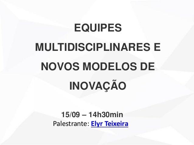 EQUIPES MULTIDISCIPLINARES E NOVOS MODELOS DE INOVAÇÃO 15/09 – 14h30min Palestrante: Elyr Teixeira