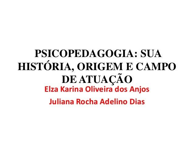 PSICOPEDAGOGIA: SUA HISTÓRIA, ORIGEM E CAMPO DE ATUAÇÃO Elza Karina Oliveira dos Anjos Juliana Rocha Adelino Dias
