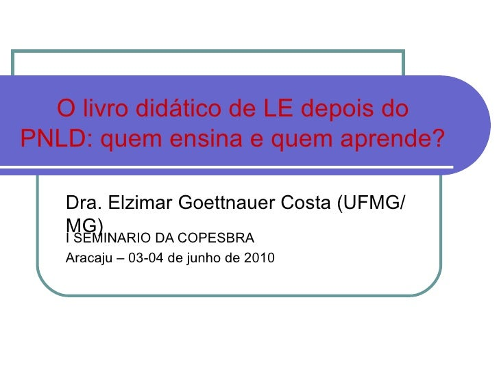 O livro didático de LE depois do PNLD: quem ensina e quem aprende? I SEMINARIO DA COPESBRA Aracaju – 03-04 de junho de 201...