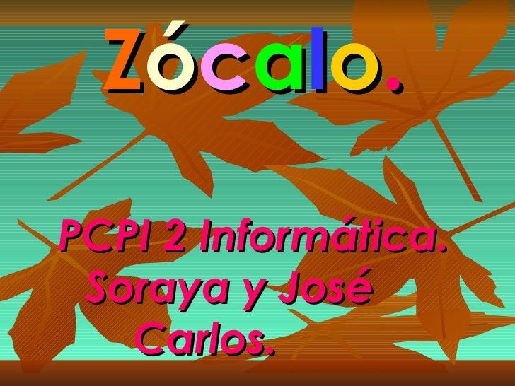 Z ó c a l o . PCPI 2 Informática. Soraya y José  Carlos.