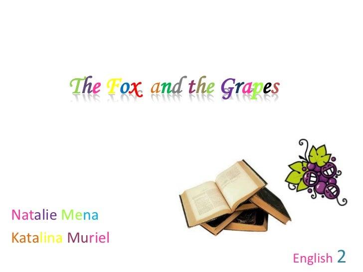 The Foxandthe Grapes<br />Natalie Mena<br />KatalinaMuriel<br />English 2<br />