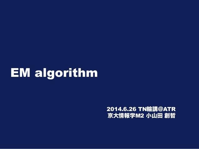 EM algorithm 2014.6.26 TN輪講@ATR 京大情報学M2 小山田 創哲