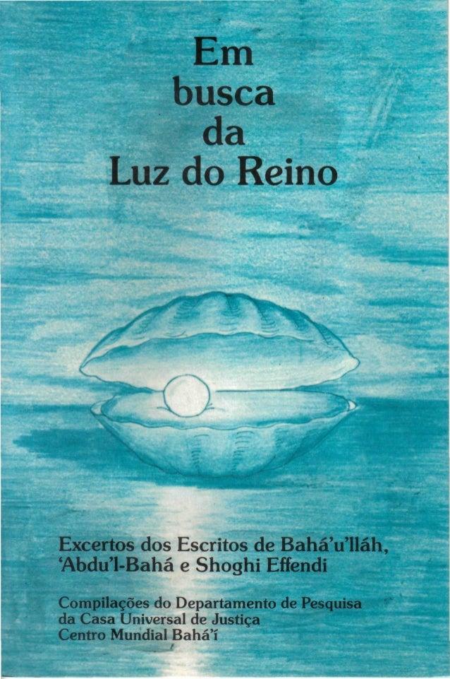 Em busca da Luz do Reino  Excertos dos Escritos de BaháVlláh, 'Abdu^-Bahá e Shoghi Effendi Compilações do Departamento de ...