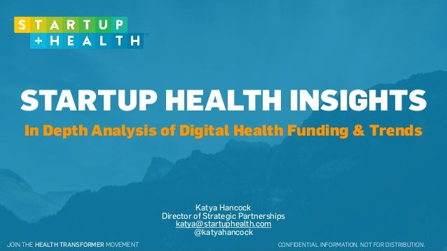 CONFIDENTIAL INFORMATION. NOT FOR DISTRIBUTION.JOIN THE HEALTH TRANSFORMER MOVEMENT STARTUP HEALTH INSIGHTS Katya Hancock ...