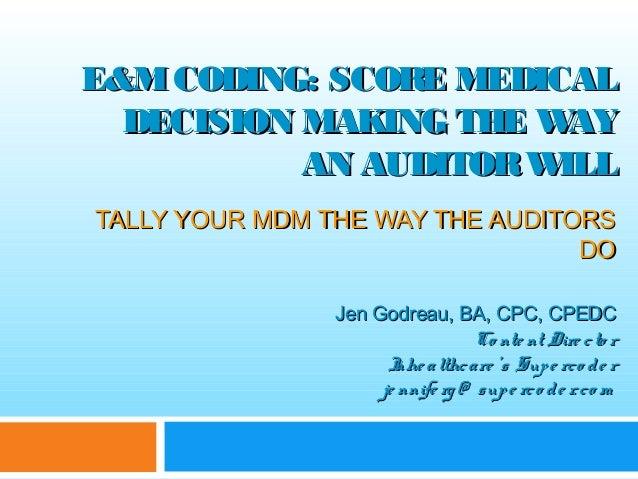 E&MCODING: SCORE MEDICALE&MCODING: SCORE MEDICAL DECISION MAKING THE WAYDECISION MAKING THE WAY AN AUDITORWILLAN AUDITORWI...