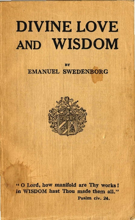 D·IVINE LOVï~AND WIS:DOM                  BY    EMANUEL SWEDENBORG•• o Lord, how manifold are Thy works 1~ WISDOM hast Tho...