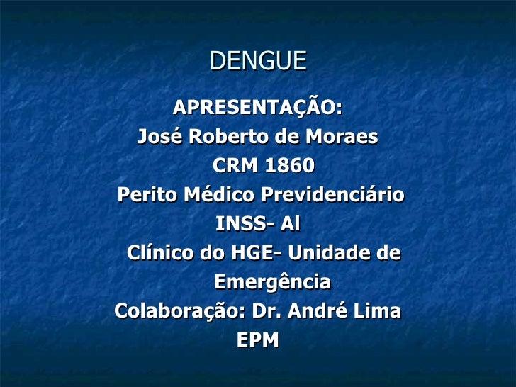 DENGUE APRESENTAÇÃO: José Roberto de Moraes CRM 1860 Perito Médico Previdenciário  INSS- Al Clínico do HGE- Unidade de Eme...